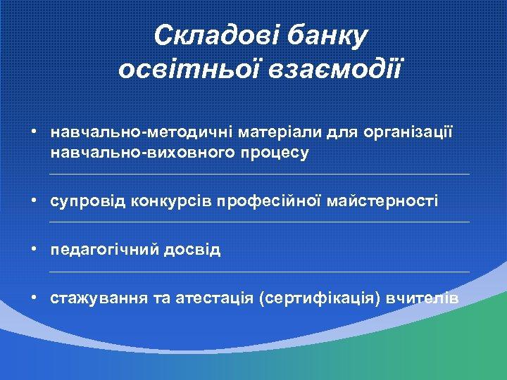 Складові банку освітньої взаємодії • навчально-методичні матеріали для організації навчально-виховного процесу • супровід конкурсів