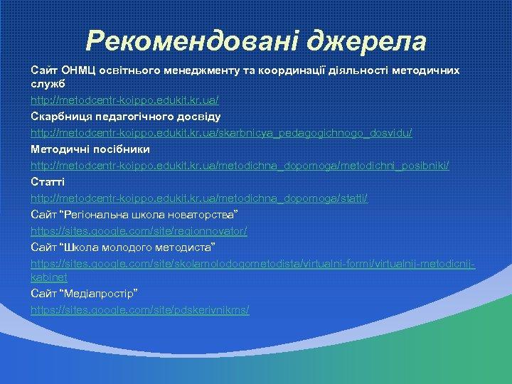 Рекомендовані джерела Сайт ОНМЦ освітнього менеджменту та координації діяльності методичних служб http: //metodcentr-koippo. edukit.
