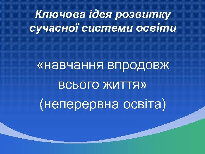 Ключова ідея розвитку сучасної системи освіти «навчання впродовж всього життя» (неперервна освіта)