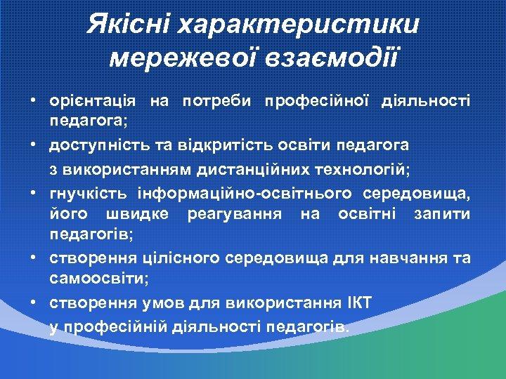 Якісні характеристики мережевої взаємодії • орієнтація на потреби професійної діяльності педагога; • доступність та