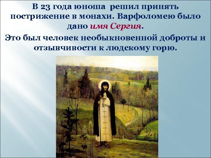 В 23 года юноша решил принять пострижение в монахи. Варфоломею было дано имя Сергия.