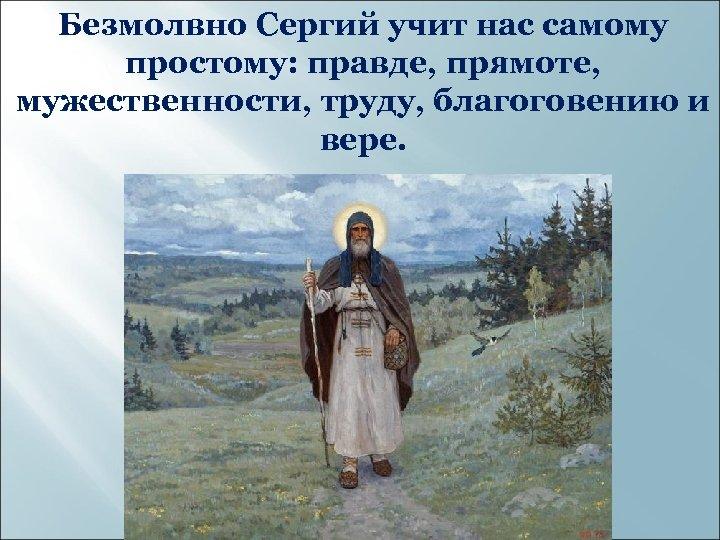 Безмолвно Сергий учит нас самому простому: правде, прямоте, мужественности, труду, благоговению и вере.