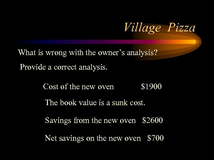 Village Pizza What is wrong with the owner's analysis? Provide a correct analysis. Cost