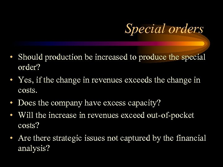 Special orders • Should production be increased to produce the special order? • Yes,