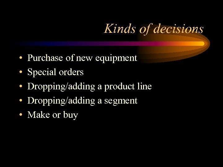 Kinds of decisions • • • Purchase of new equipment Special orders Dropping/adding a