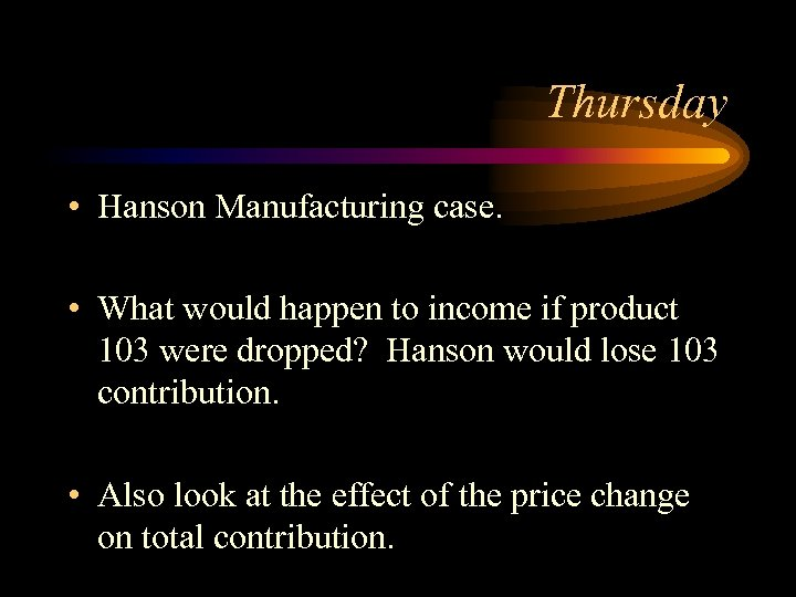 Thursday • Hanson Manufacturing case. • What would happen to income if product 103