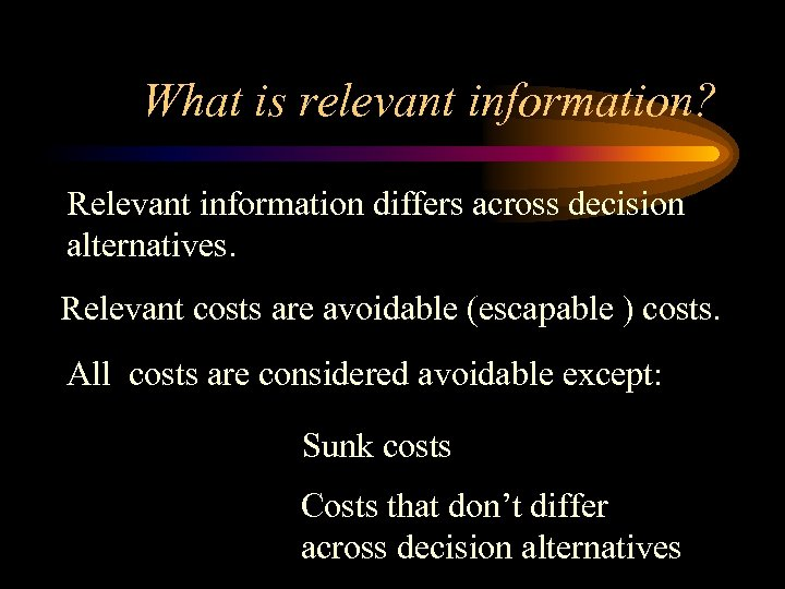 What is relevant information? Relevant information differs across decision alternatives. Relevant costs are avoidable