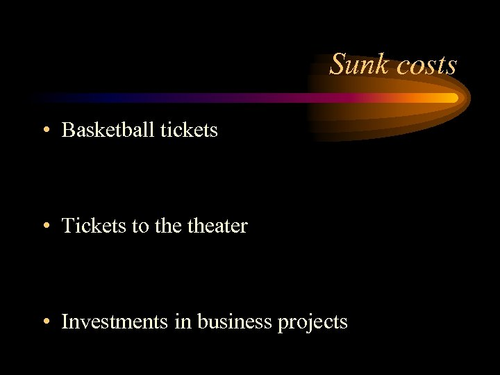 Sunk costs • Basketball tickets • Tickets to theater • Investments in business projects