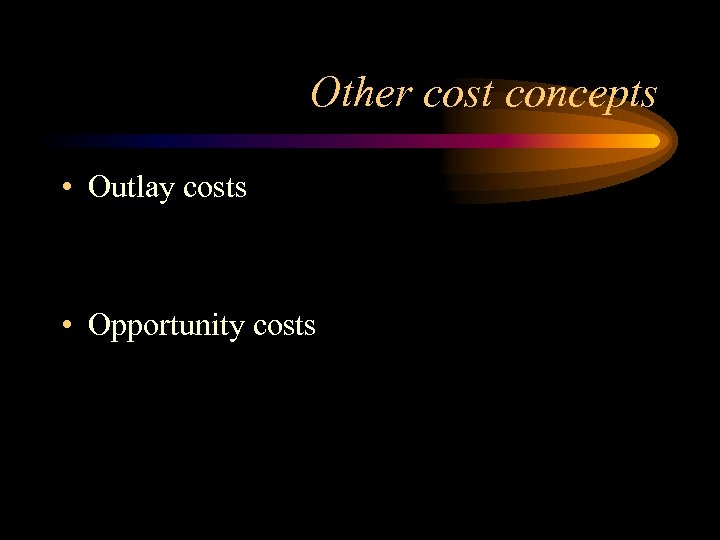 Other cost concepts • Outlay costs • Opportunity costs