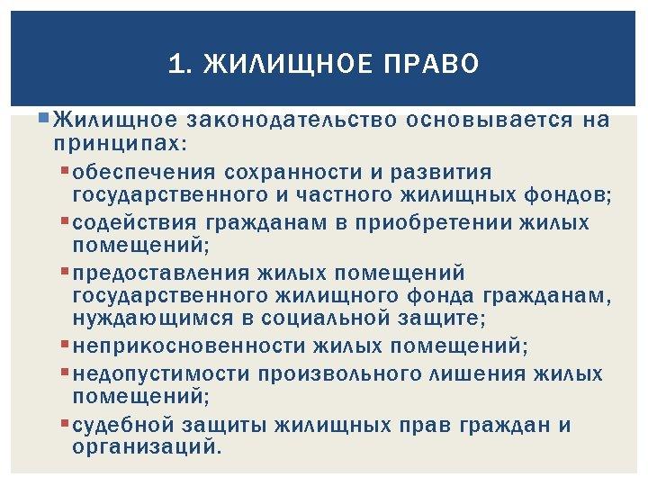 1. ЖИЛИЩНОЕ ПРАВО Жилищное законодательство основывается на принципах: § обеспечения сохранности и развития государственного