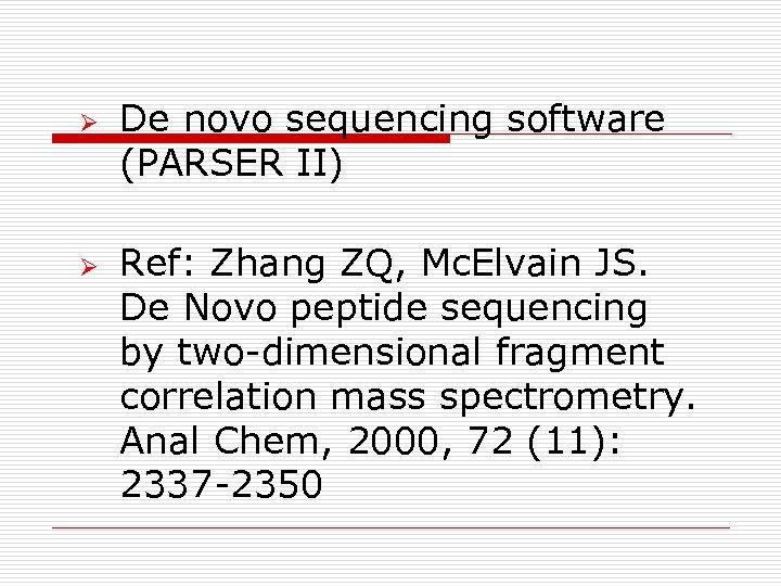 Ø Ø De novo sequencing software (PARSER II) Ref: Zhang ZQ, Mc. Elvain JS.