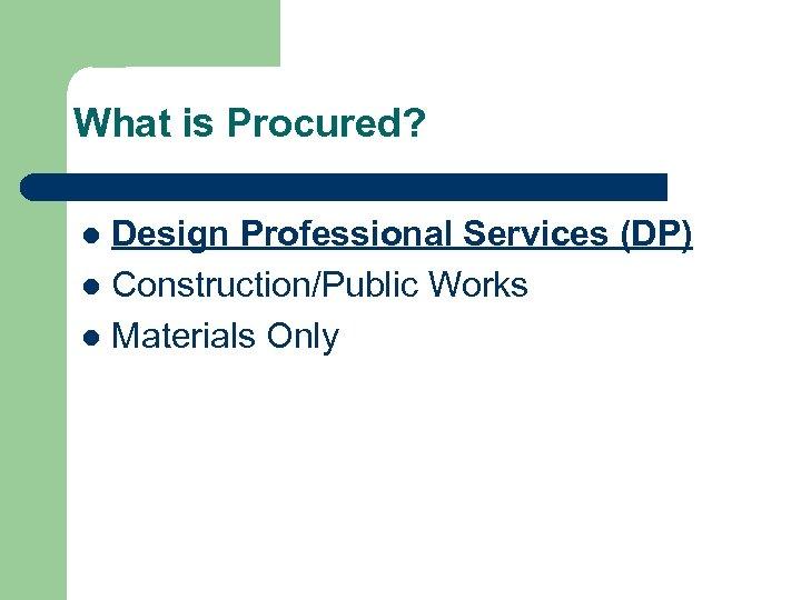 What is Procured? Design Professional Services (DP) l Construction/Public Works l Materials Only l