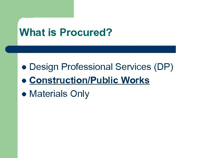 What is Procured? Design Professional Services (DP) l Construction/Public Works l Materials Only l