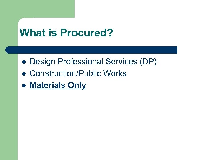 What is Procured? l l l Design Professional Services (DP) Construction/Public Works Materials Only