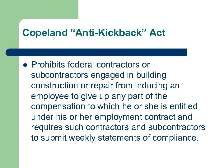 "Copeland ""Anti-Kickback"" Act l Prohibits federal contractors or subcontractors engaged in building construction or"