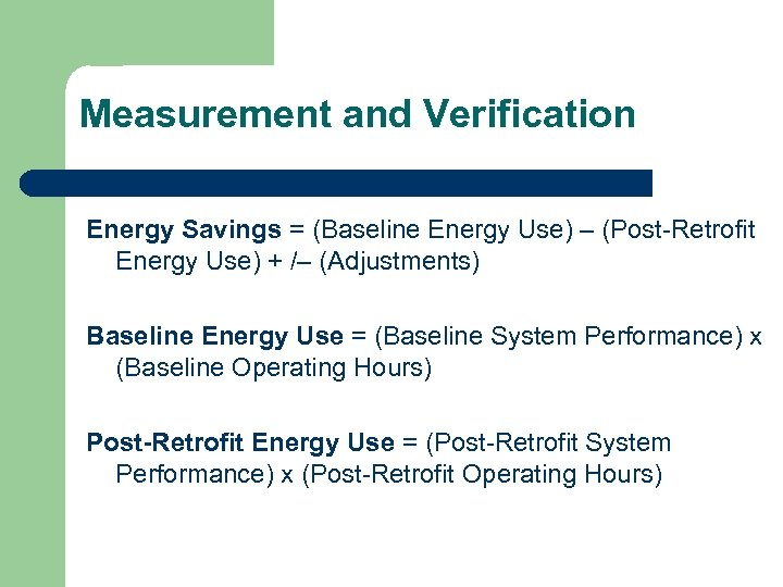 Measurement and Verification Energy Savings = (Baseline Energy Use) – (Post-Retrofit Energy Use) +