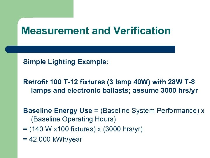 Measurement and Verification Simple Lighting Example: Retrofit 100 T-12 fixtures (3 lamp 40 W)