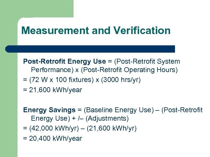 Measurement and Verification Post-Retrofit Energy Use = (Post-Retrofit System Performance) x (Post-Retrofit Operating Hours)