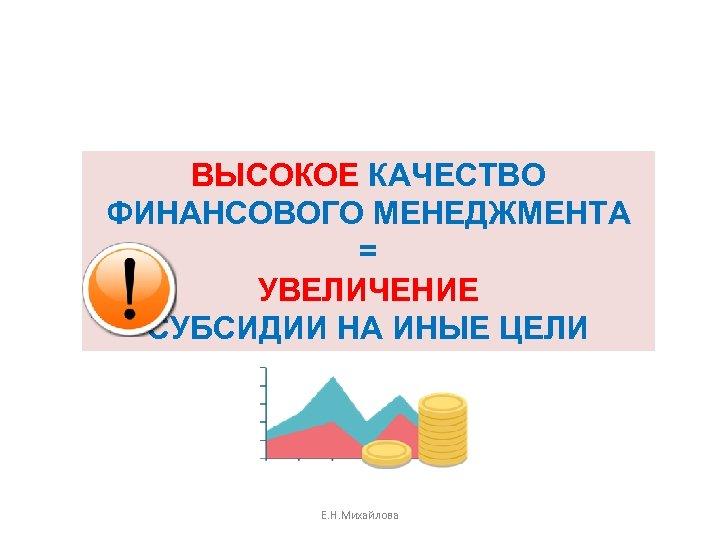 ВЫСОКОЕ КАЧЕСТВО ФИНАНСОВОГО МЕНЕДЖМЕНТА = УВЕЛИЧЕНИЕ СУБСИДИИ НА ИНЫЕ ЦЕЛИ 50 Е. Н. Михайлова