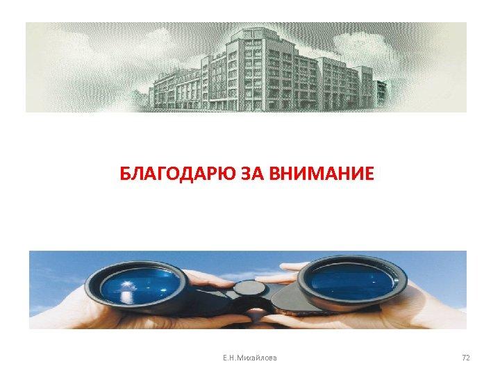БЛАГОДАРЮ ЗА ВНИМАНИЕ! Е. Н. Михайлова 72