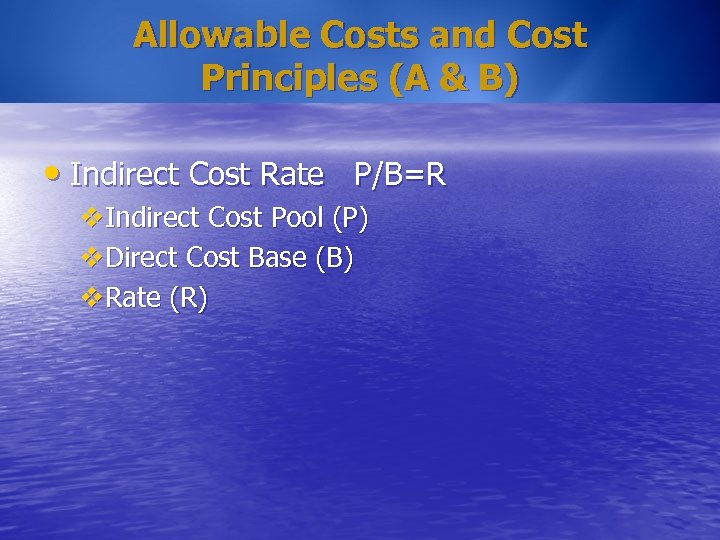 Allowable Costs and Cost Principles (A & B) • Indirect Cost Rate P/B=R v.