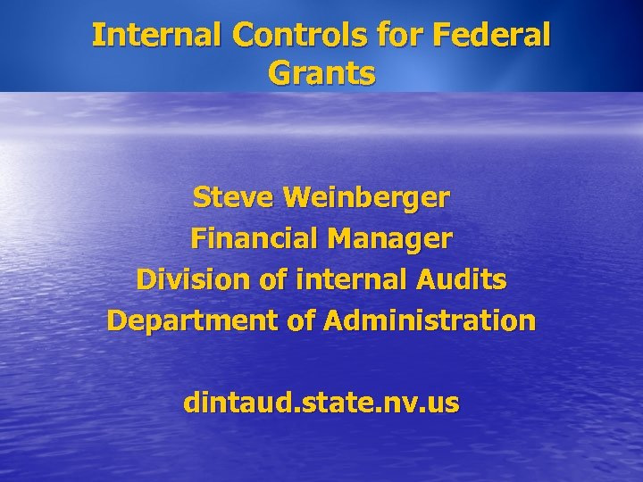 Internal Controls for Federal Grants Steve Weinberger Financial Manager Division of internal Audits Department