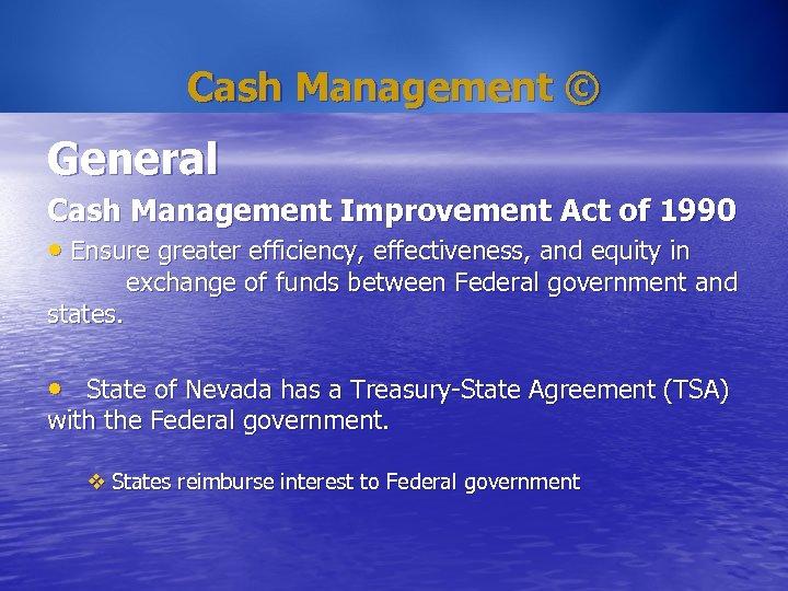 Cash Management © General Cash Management Improvement Act of 1990 • Ensure greater efficiency,