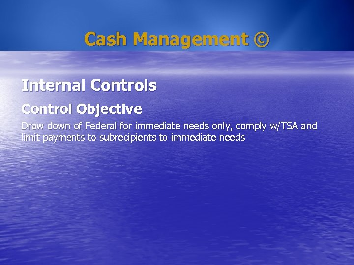 Cash Management © Internal Controls Control Objective Draw down of Federal for immediate needs