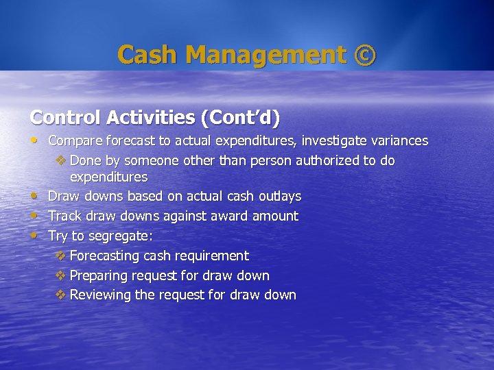 Cash Management © Control Activities (Cont'd) • Compare forecast to actual expenditures, investigate variances