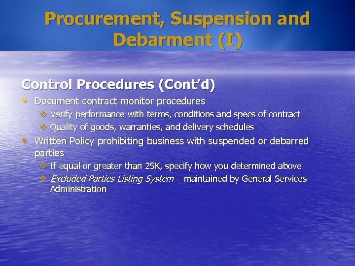 Procurement, Suspension and Debarment (I) Control Procedures (Cont'd) • Document contract monitor procedures v