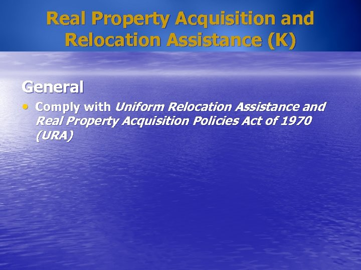 Real Property Acquisition and Relocation Assistance (K) General • Comply with Uniform Relocation Assistance