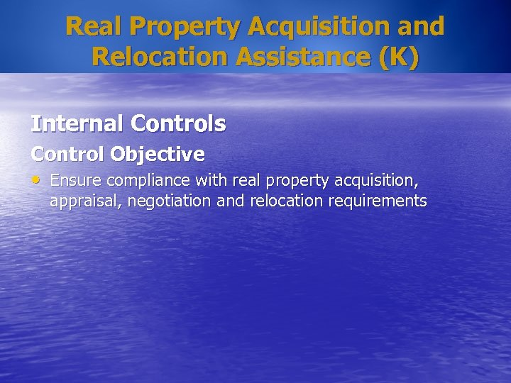 Real Property Acquisition and Relocation Assistance (K) Internal Controls Control Objective • Ensure compliance