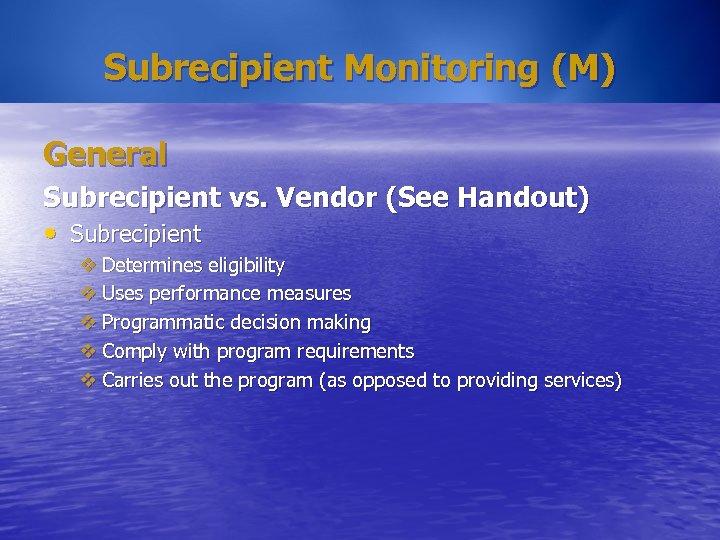 Subrecipient Monitoring (M) General Subrecipient vs. Vendor (See Handout) • Subrecipient v Determines eligibility