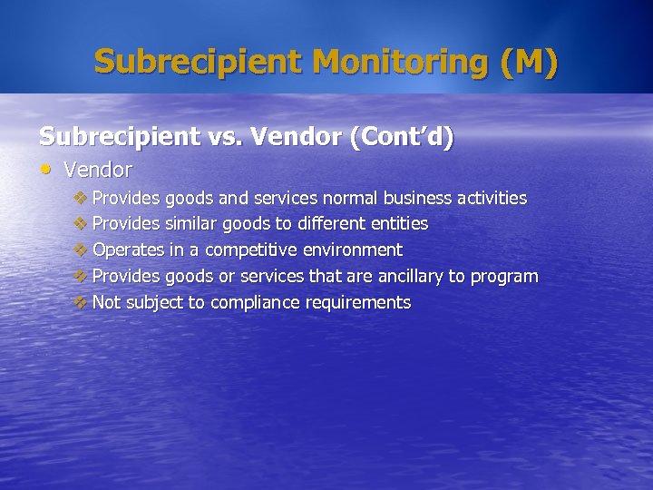 Subrecipient Monitoring (M) Subrecipient vs. Vendor (Cont'd) • Vendor v Provides goods and services