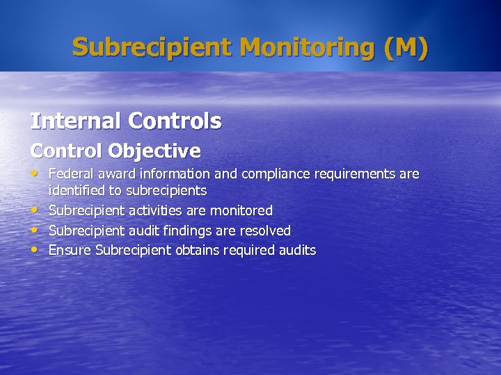 Subrecipient Monitoring (M) Internal Controls Control Objective • Federal award information and compliance requirements