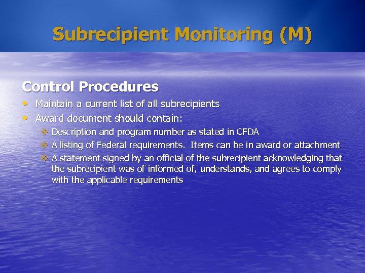 Subrecipient Monitoring (M) Control Procedures • Maintain a current list of all subrecipients •