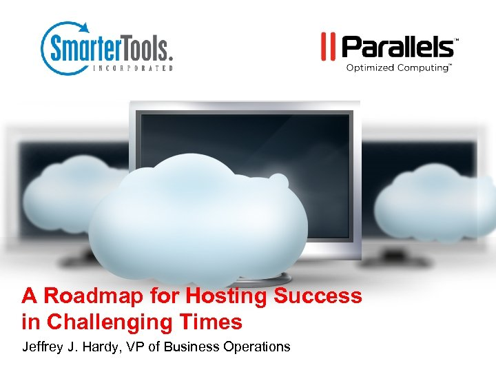 A Roadmap for Hosting Success in Challenging Times Jeffrey J. Hardy, VP of Business