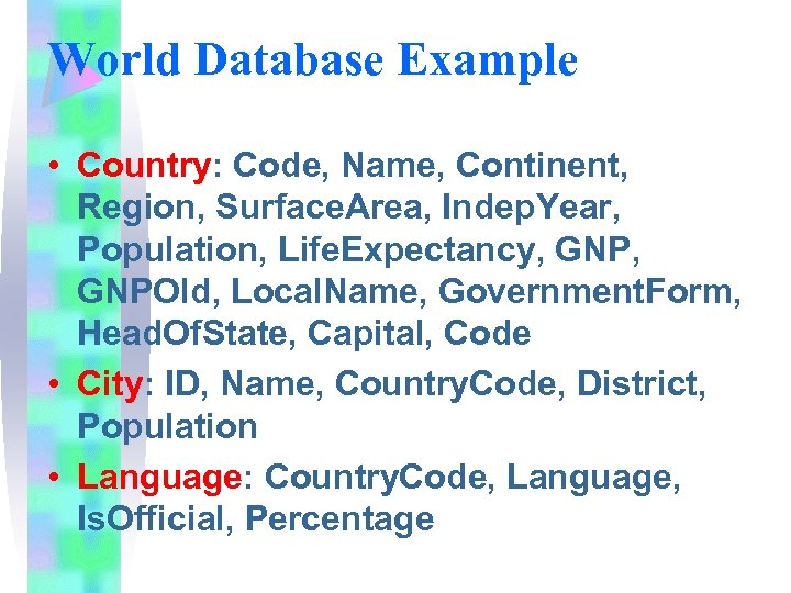 World Database Example • Country: Code, Name, Continent, Region, Surface. Area, Indep. Year, Population,