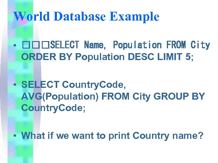 World Database Example • SELECT Name, Population FROM City ORDER BY Population DESC LIMIT