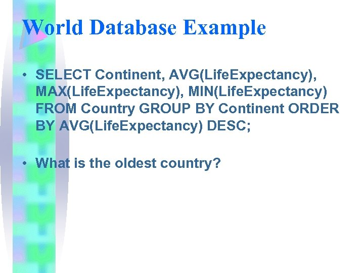 World Database Example • SELECT Continent, AVG(Life. Expectancy), MAX(Life. Expectancy), MIN(Life. Expectancy) FROM Country