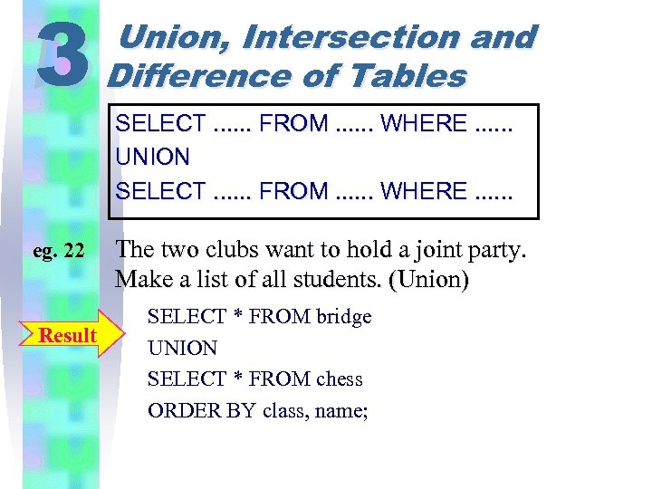 3 eg. 22 Result Union, Intersection and Difference of Tables SELECT. . . FROM.