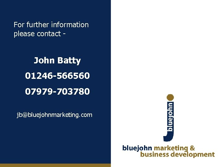 For further information please contact - John Batty 01246 -566560 07979 -703780 jb@bluejohnmarketing. com