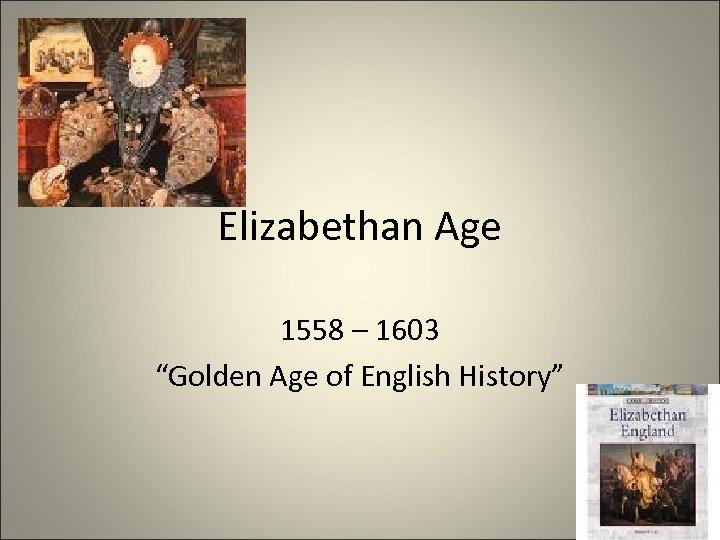 """Elizabethan Age 1558 – 1603 """"Golden Age of English History"""""""