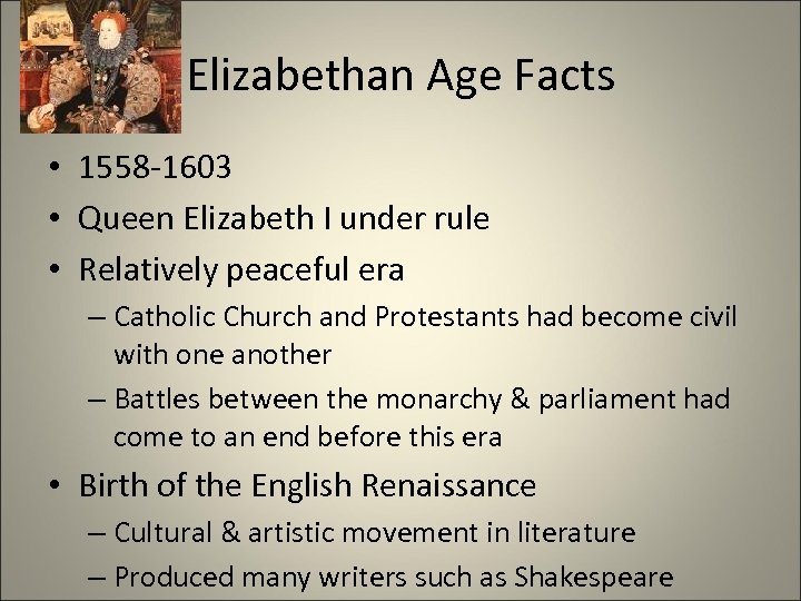 Elizabethan Age Facts • 1558 -1603 • Queen Elizabeth I under rule • Relatively