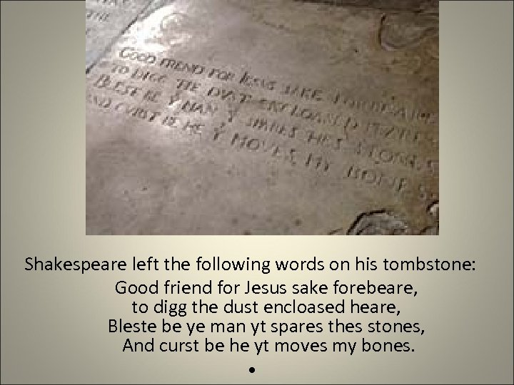 Shakespeare left the following words on his tombstone: Good friend for Jesus sake forebeare,
