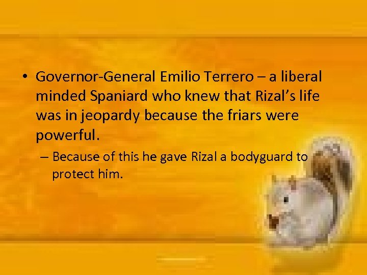 • Governor-General Emilio Terrero – a liberal minded Spaniard who knew that Rizal's