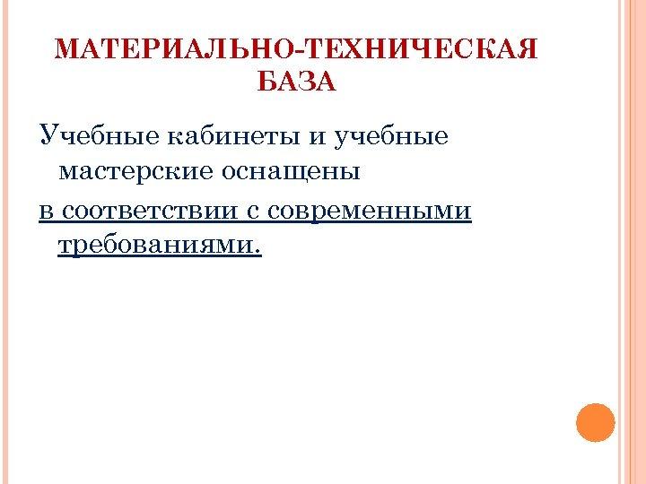 МАТЕРИАЛЬНО-ТЕХНИЧЕСКАЯ БАЗА Учебные кабинеты и учебные мастерские оснащены в соответствии с современными требованиями.