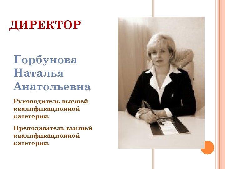 ДИРЕКТОР Горбунова Наталья Анатольевна Руководитель высшей квалификационной категории. Преподаватель высшей квалификационной категории.