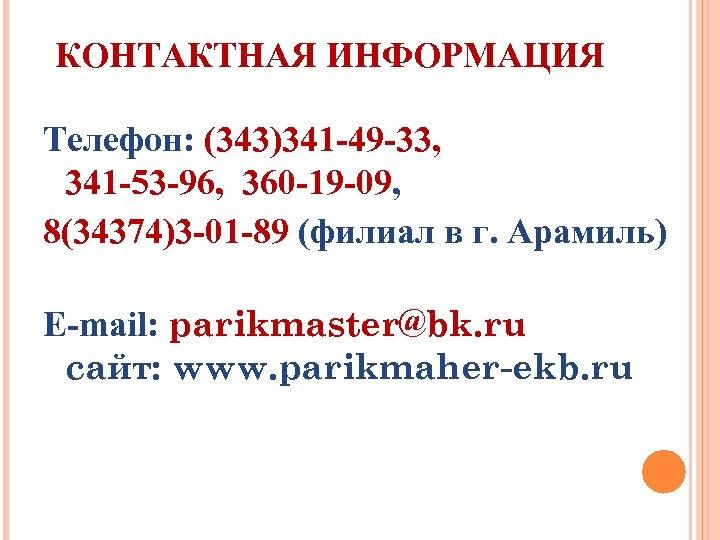 КОНТАКТНАЯ ИНФОРМАЦИЯ Телефон: (343)341 -49 -33, 341 -53 -96, 360 -19 -09, 8(34374)3 -01
