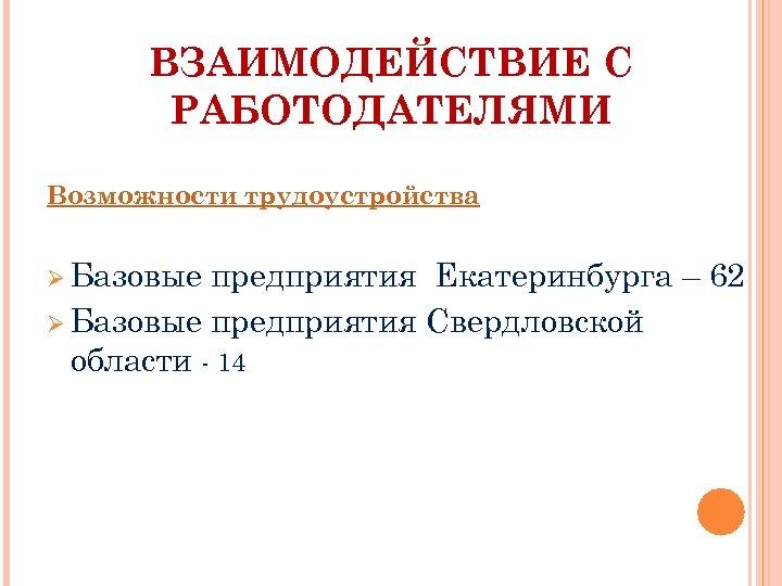 ВЗАИМОДЕЙСТВИЕ С РАБОТОДАТЕЛЯМИ Возможности трудоустройства Ø Базовые предприятия Екатеринбурга – 62 Ø Базовые предприятия